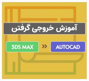 خروجی گرفتن از پروژه 3Ds Max برای استفاده در اتوکد