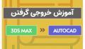 آموزش خروجی گرفتن از مکس به اتوکد- 3dmaxyar.com